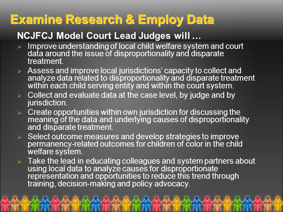 Examine Research & Employ Data NCJFCJ Model Court Lead Judges will … Improve understanding of local child welfare system and court data around the issue of disproportionality and disparate treatment.