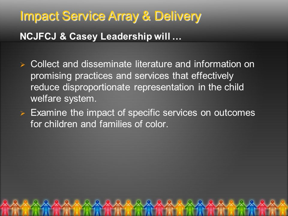 Impact Service Array & Delivery NCJFCJ & Casey Leadership will … Collect and disseminate literature and information on promising practices and services that effectively reduce disproportionate representation in the child welfare system.