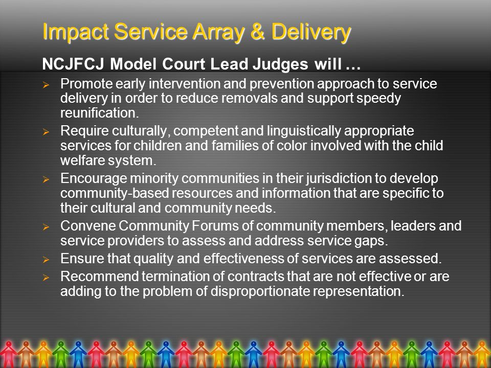 Impact Service Array & Delivery NCJFCJ Model Court Lead Judges will … Promote early intervention and prevention approach to service delivery in order to reduce removals and support speedy reunification.