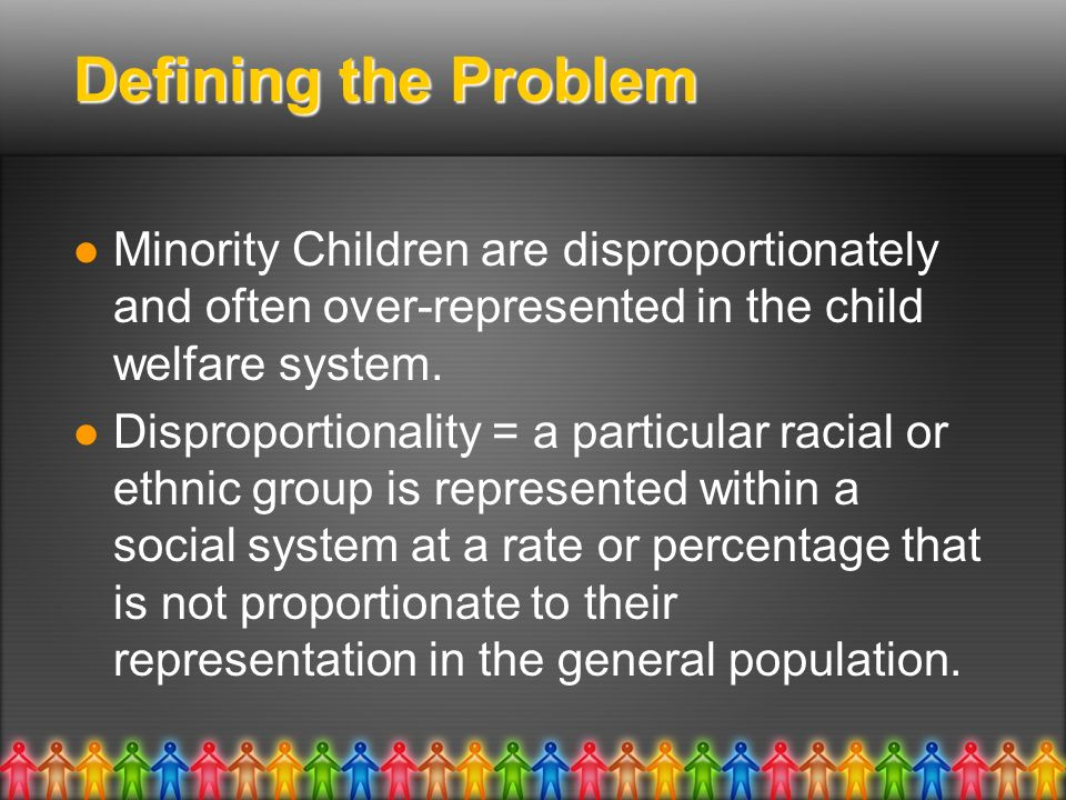 Defining the Problem Minority Children are disproportionately and often over-represented in the child welfare system.