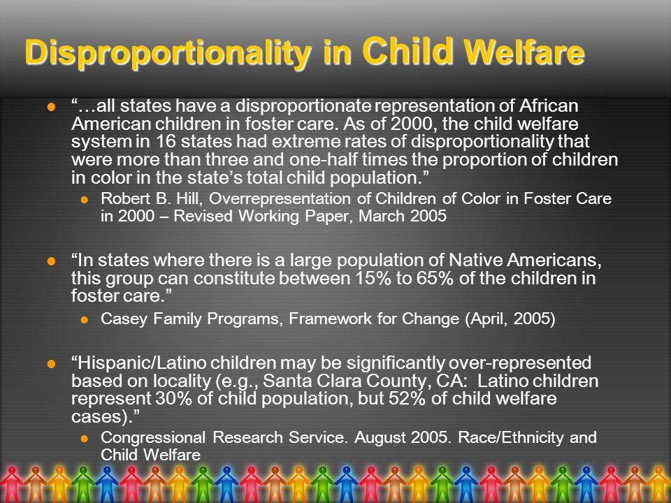 Disproportionality in Child Welfare …all states have a disproportionate representation of African American children in foster care. As of 2000, the ch