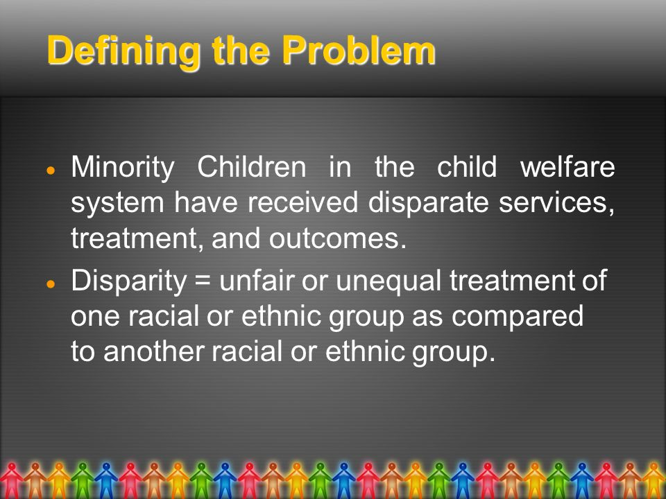 Defining the Problem Minority Children in the child welfare system have received disparate services, treatment, and outcomes. Disparity = unfair or un