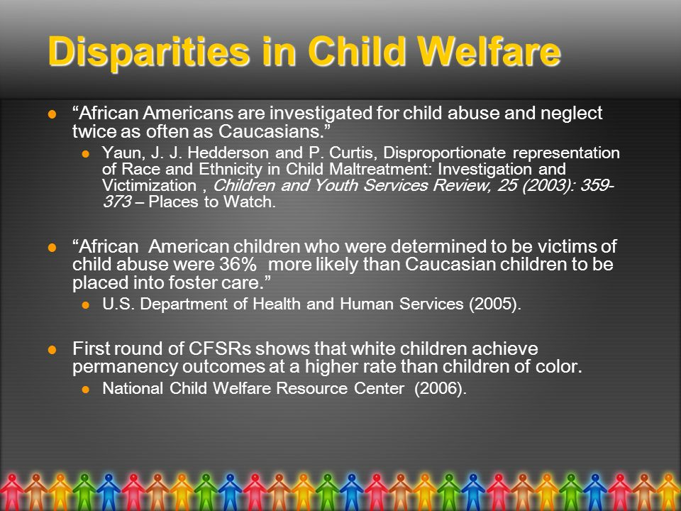 Disparities in Child Welfare African Americans are investigated for child abuse and neglect twice as often as Caucasians.