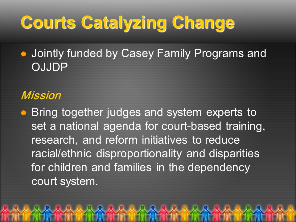Courts Catalyzing Change Jointly funded by Casey Family Programs and OJJDP Mission Bring together judges and system experts to set a national agenda for court-based training, research, and reform initiatives to reduce racial/ethnic disproportionality and disparities for children and families in the dependency court system.