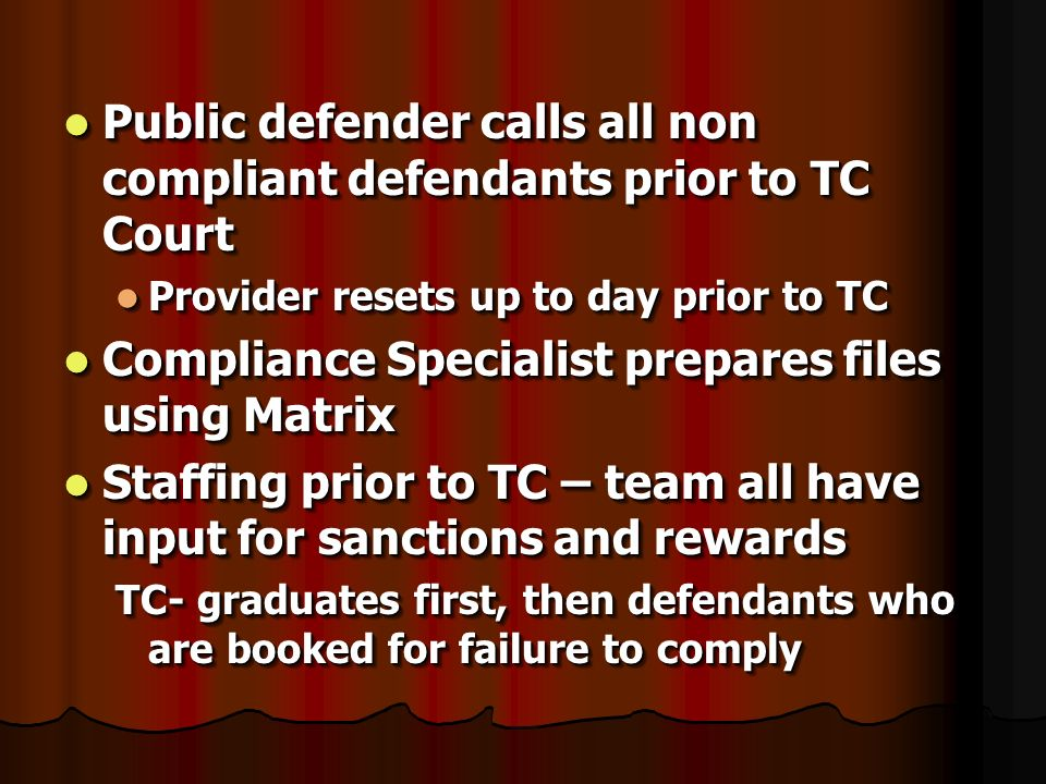 Public defender calls all non compliant defendants prior to TC Court Public defender calls all non compliant defendants prior to TC Court Provider resets up to day prior to TC Provider resets up to day prior to TC Compliance Specialist prepares files using Matrix Compliance Specialist prepares files using Matrix Staffing prior to TC – team all have input for sanctions and rewards Staffing prior to TC – team all have input for sanctions and rewards TC- graduates first, then defendants who are booked for failure to comply Public defender calls all non compliant defendants prior to TC Court Public defender calls all non compliant defendants prior to TC Court Provider resets up to day prior to TC Provider resets up to day prior to TC Compliance Specialist prepares files using Matrix Compliance Specialist prepares files using Matrix Staffing prior to TC – team all have input for sanctions and rewards Staffing prior to TC – team all have input for sanctions and rewards TC- graduates first, then defendants who are booked for failure to comply