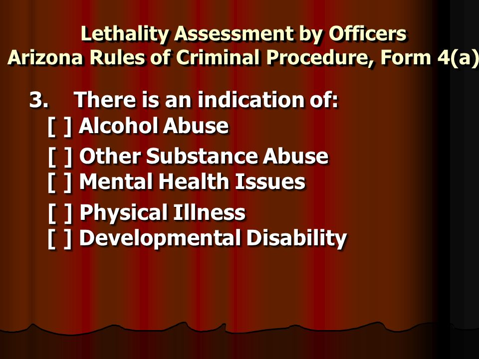Lethality Assessment by Officers Arizona Rules of Criminal Procedure, Form 4(a) 3. There is an indication of: [ ] Alcohol Abuse 3. There is an indicat