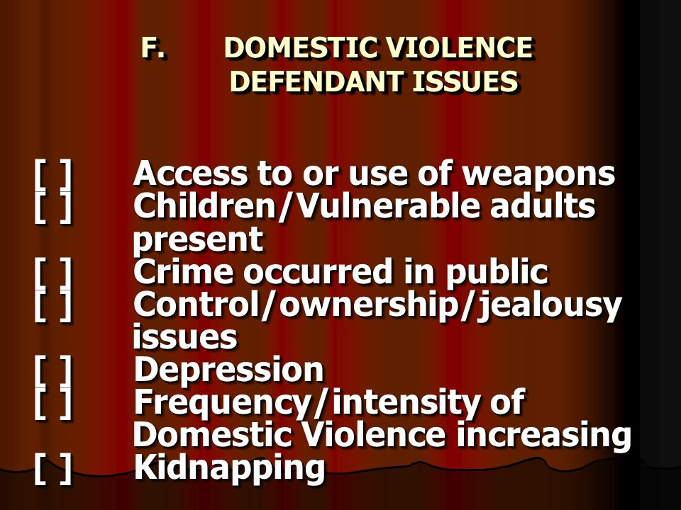 F. DOMESTIC VIOLENCE DEFENDANT ISSUES F. DOMESTIC VIOLENCE DEFENDANT ISSUES [ ] Access to or use of weapons [ ] Children/Vulnerable adults present [ ]