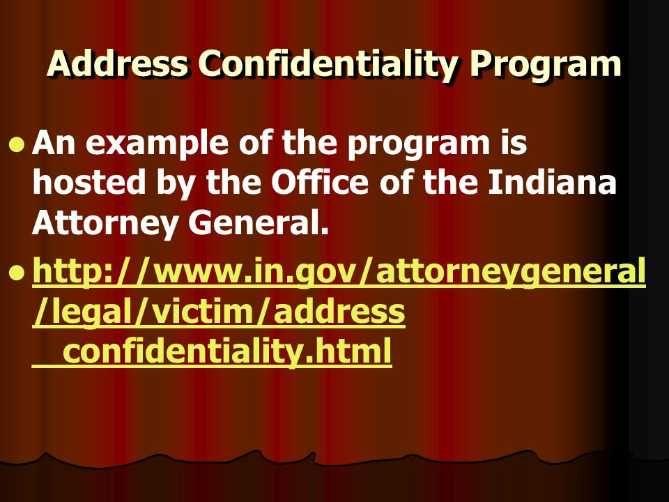 Address Confidentiality Program An example of the program is hosted by the Office of the Indiana Attorney General. http://www.in.gov/attorneygeneral /