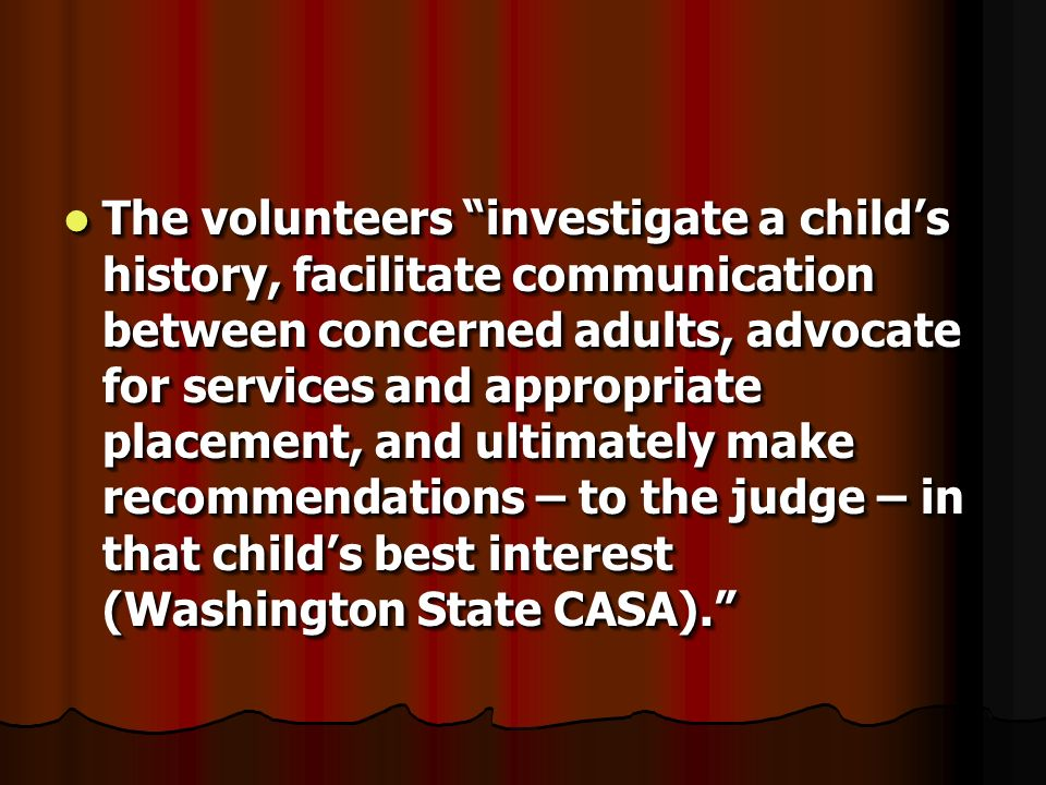 The volunteers investigate a childs history, facilitate communication between concerned adults, advocate for services and appropriate placement, and u