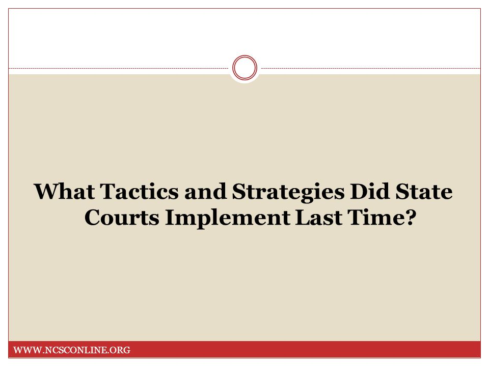 What Tactics and Strategies Did State Courts Implement Last Time? WWW.NCSCONLINE.ORG