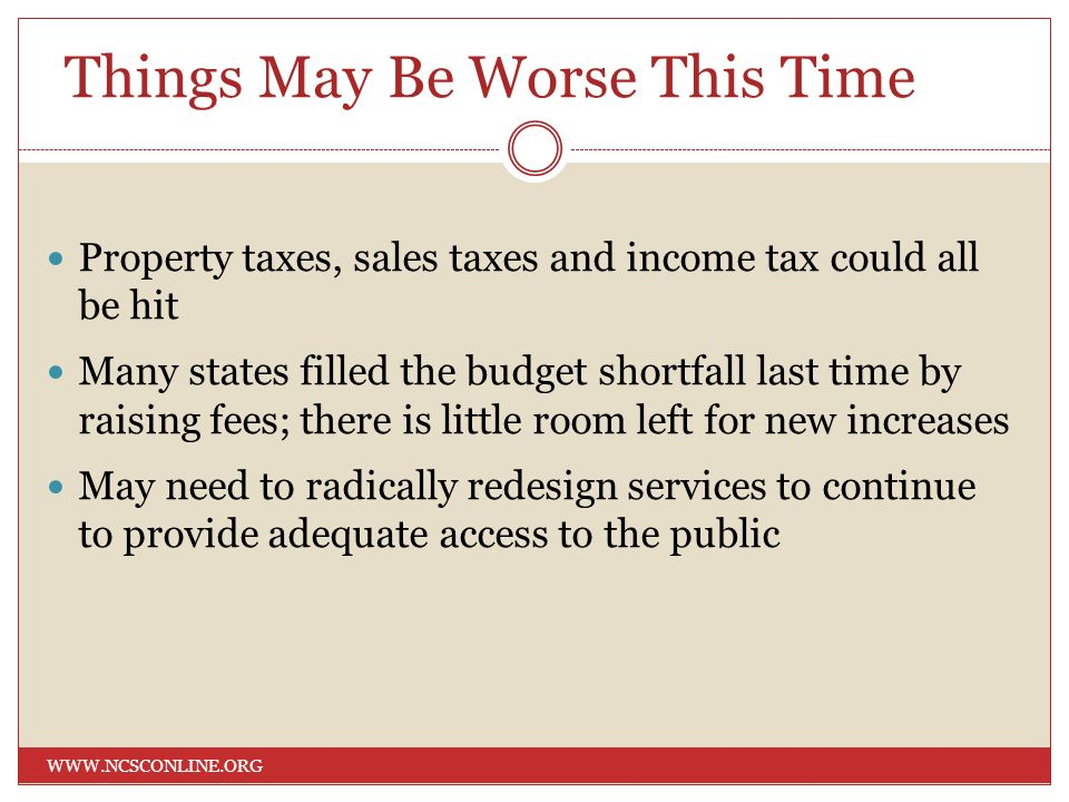 Things May Be Worse This Time WWW.NCSCONLINE.ORG Property taxes, sales taxes and income tax could all be hit Many states filled the budget shortfall l