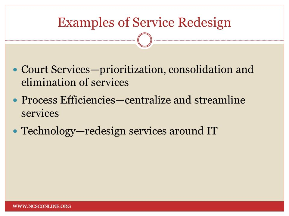 Examples of Service Redesign WWW.NCSCONLINE.ORG Court Servicesprioritization, consolidation and elimination of services Process Efficienciescentralize