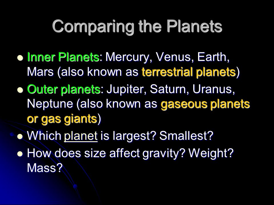 Comparing the Planets Inner Planets: Mercury, Venus, Earth, Mars (also known as terrestrial planets) Inner Planets: Mercury, Venus, Earth, Mars (also