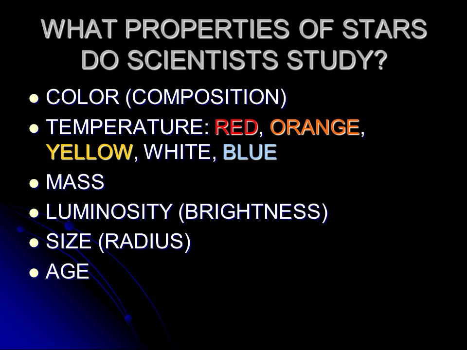 WHAT PROPERTIES OF STARS DO SCIENTISTS STUDY? COLOR (COMPOSITION) COLOR (COMPOSITION) TEMPERATURE: RED, ORANGE, YELLOW, WHITE, BLUE TEMPERATURE: RED,