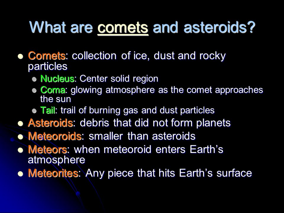 What are comets and asteroids? comets Comets: collection of ice, dust and rocky particles Comets: collection of ice, dust and rocky particles Nucleus: