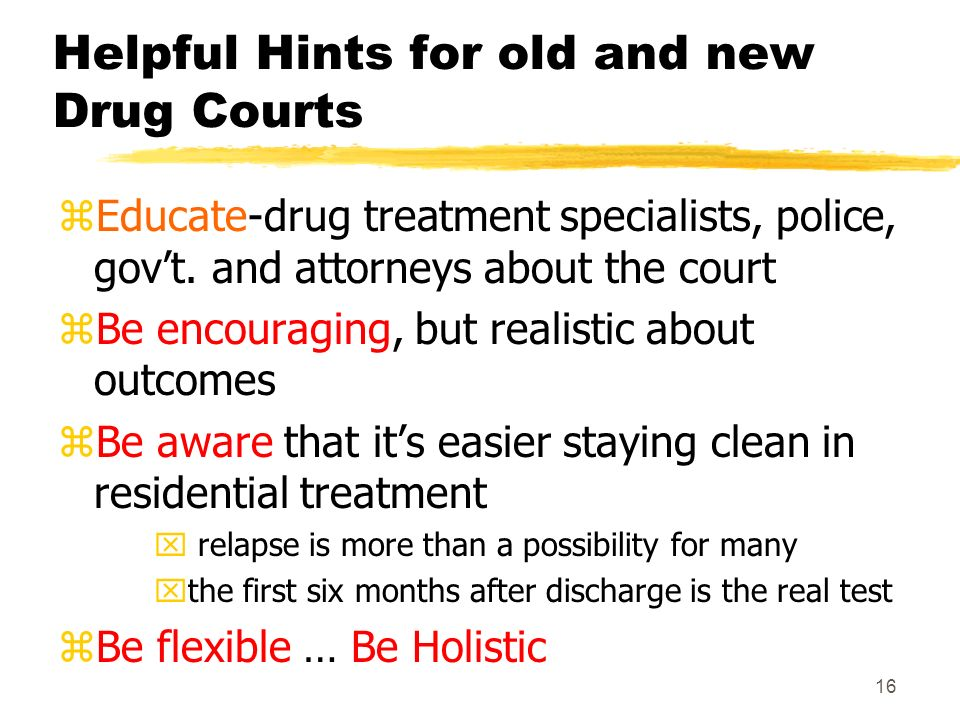 16 Helpful Hints for old and new Drug Courts zEducate-drug treatment specialists, police, govt. and attorneys about the court zBe encouraging, but rea