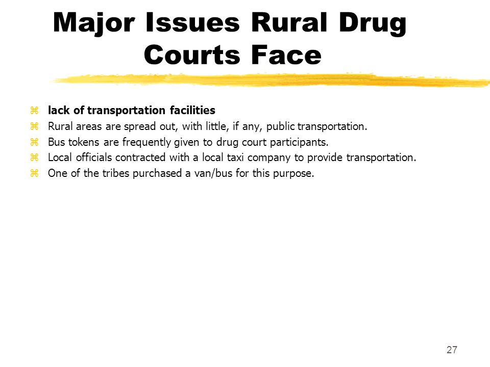 Major Issues Rural Drug Courts Face zlack of transportation facilities zRural areas are spread out, with little, if any, public transportation. zBus t