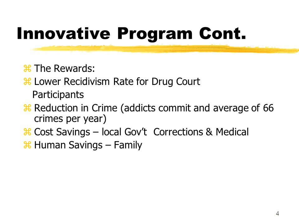 4 Innovative Program Cont. z The Rewards: z Lower Recidivism Rate for Drug Court Participants z Reduction in Crime (addicts commit and average of 66 c