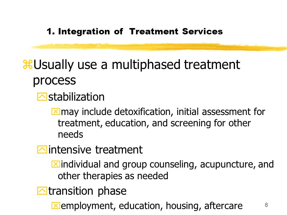 6 1. Integration of Treatment Services zUsually use a multiphased treatment process ystabilization xmay include detoxification, initial assessment for