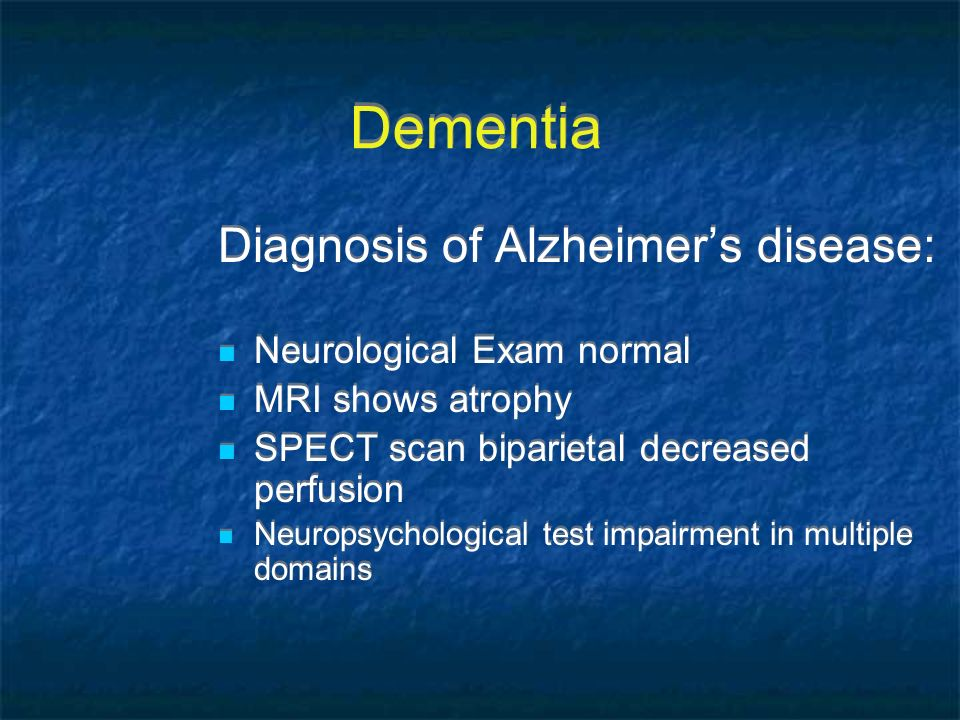 Dementia Diagnosis of Alzheimers disease: Neurological Exam normal MRI shows atrophy SPECT scan biparietal decreased perfusion Neuropsychological test
