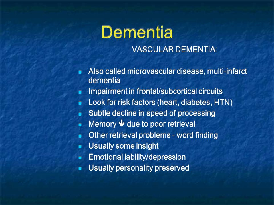 Dementia VASCULAR DEMENTIA: Also called microvascular disease, multi-infarct dementia Impairment in frontal/subcortical circuits Look for risk factors
