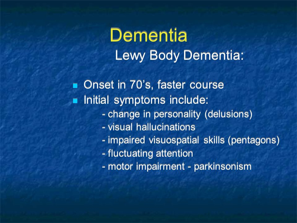 Dementia Lewy Body Dementia: Onset in 70s, faster course Initial symptoms include: - change in personality (delusions) - visual hallucinations - impai