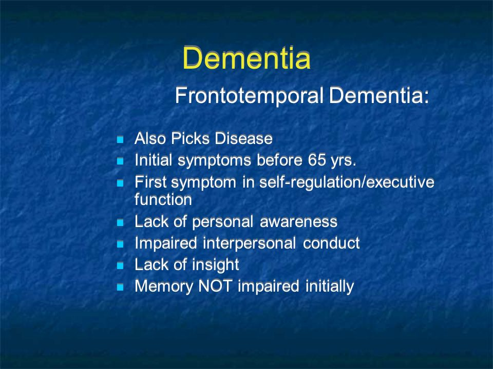Dementia Frontotemporal Dementia: Also Picks Disease Initial symptoms before 65 yrs. First symptom in self-regulation/executive function Lack of perso