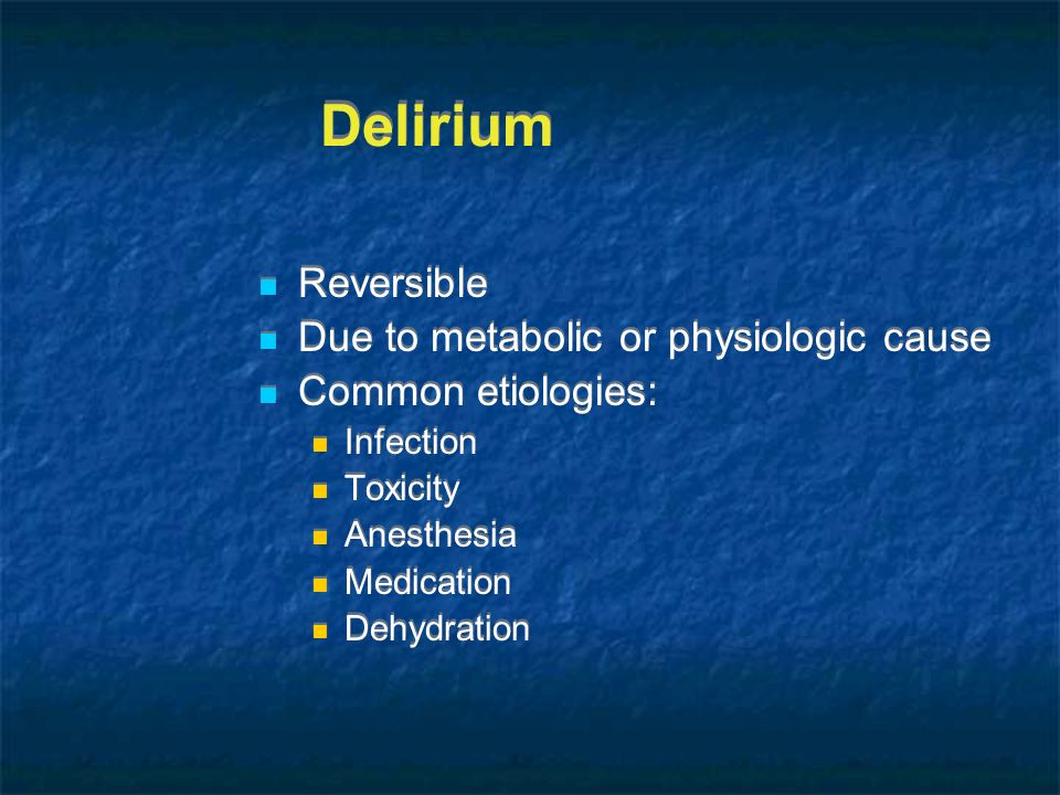 Delirium Reversible Due to metabolic or physiologic cause Common etiologies: Infection Toxicity Anesthesia Medication Dehydration Reversible Due to me