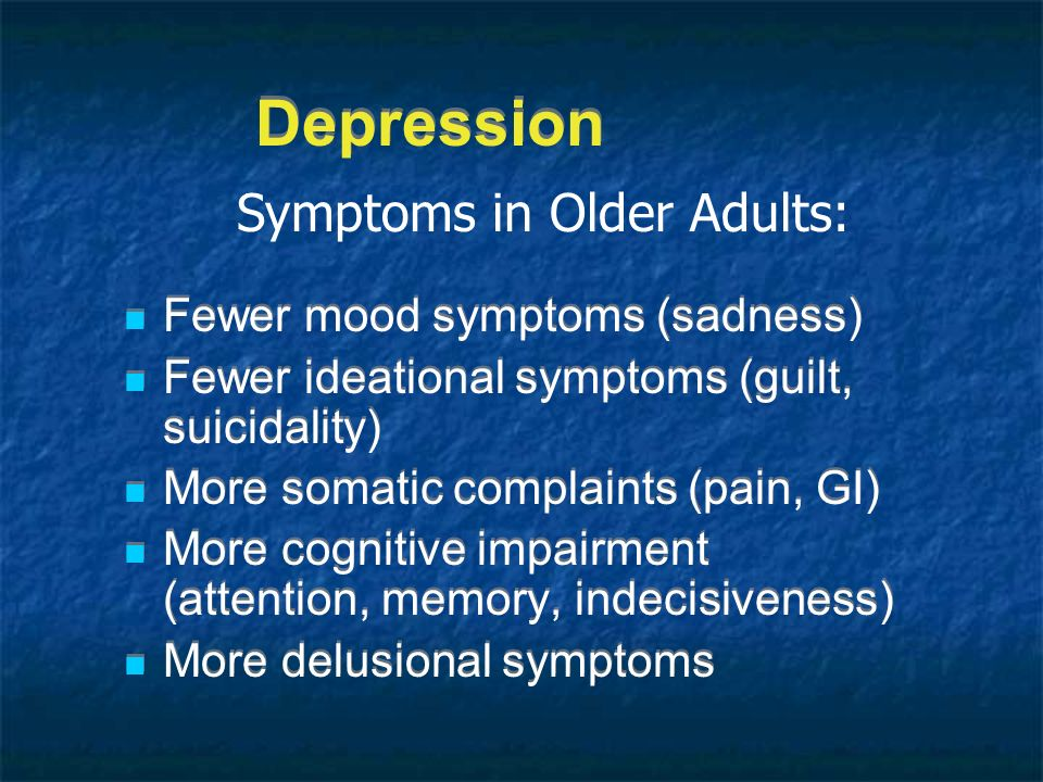 Depression Fewer mood symptoms (sadness) Fewer ideational symptoms (guilt, suicidality) More somatic complaints (pain, GI) More cognitive impairment (