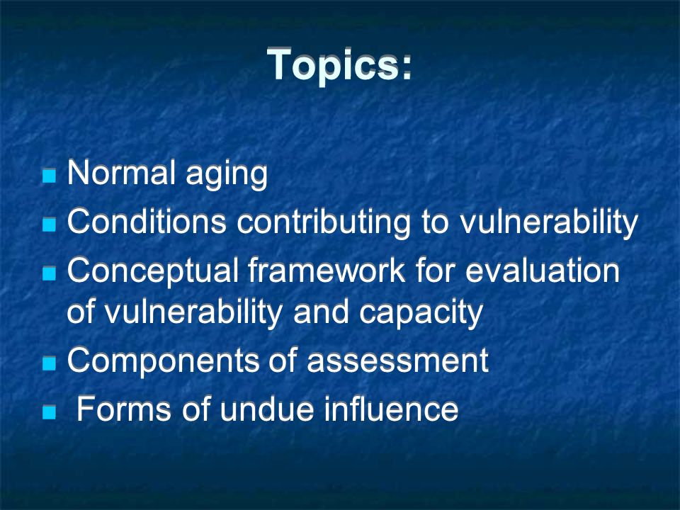 Topics: Normal aging Conditions contributing to vulnerability Conceptual framework for evaluation of vulnerability and capacity Components of assessme