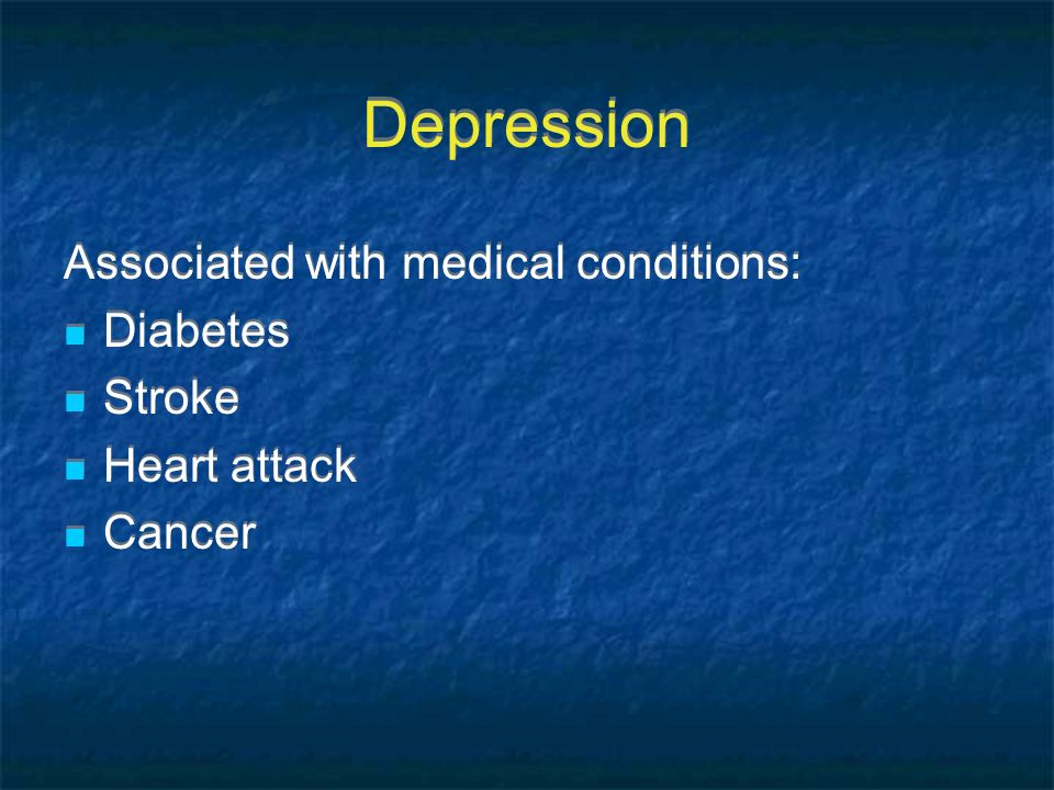 Depression Associated with medical conditions: Diabetes Stroke Heart attack Cancer Associated with medical conditions: Diabetes Stroke Heart attack Ca