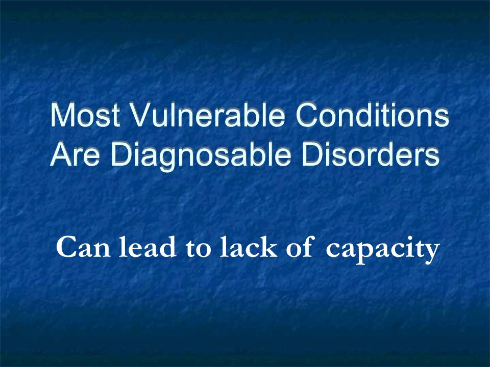 Most Vulnerable Conditions Are Diagnosable Disorders Can lead to lack of capacity