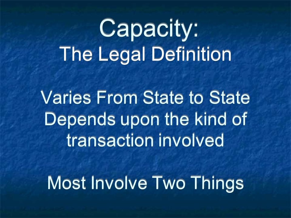 Capacity: The Legal Definition Varies From State to State Depends upon the kind of transaction involved Most Involve Two Things