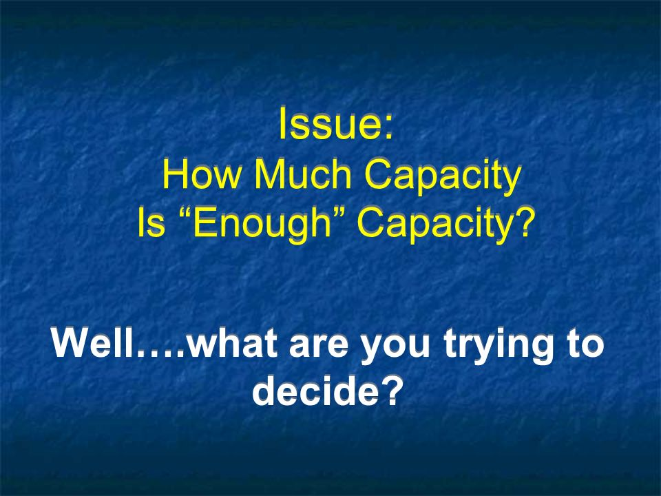 Issue: How Much Capacity Is Enough Capacity? Well….what are you trying to decide?