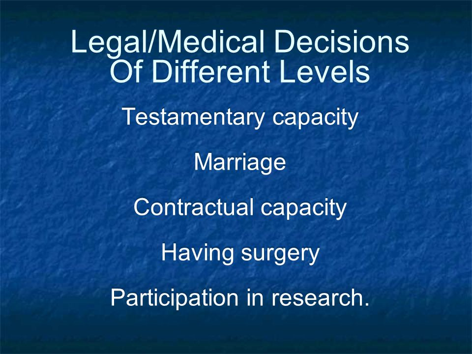 Legal/Medical Decisions Of Different Levels Testamentary capacity Marriage Contractual capacity Having surgery Participation in research.