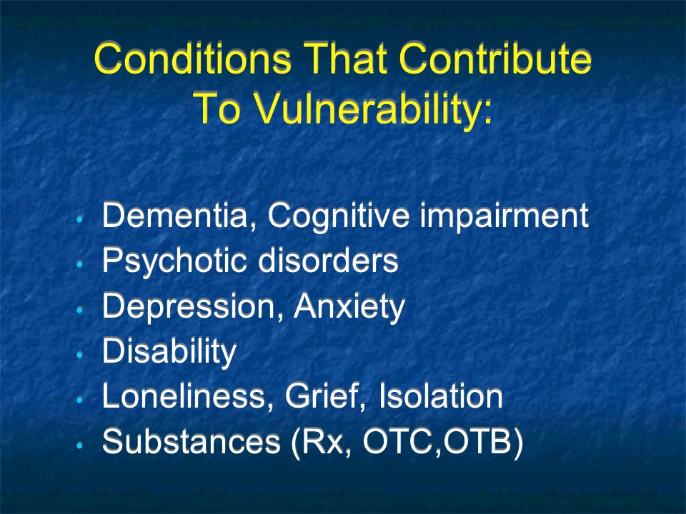 Conditions That Contribute To Vulnerability: Dementia, Cognitive impairment Psychotic disorders Depression, Anxiety Disability Loneliness, Grief, Isol