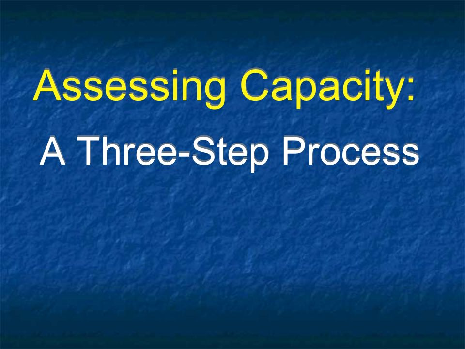 Assessing Capacity: A Three-Step Process