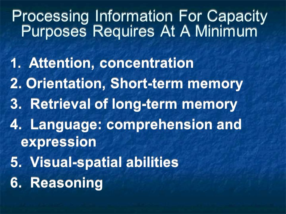 Processing Information For Capacity Purposes Requires At A Minimum 1. Attention, concentration 2. Orientation, Short-term memory 3. Retrieval of long-
