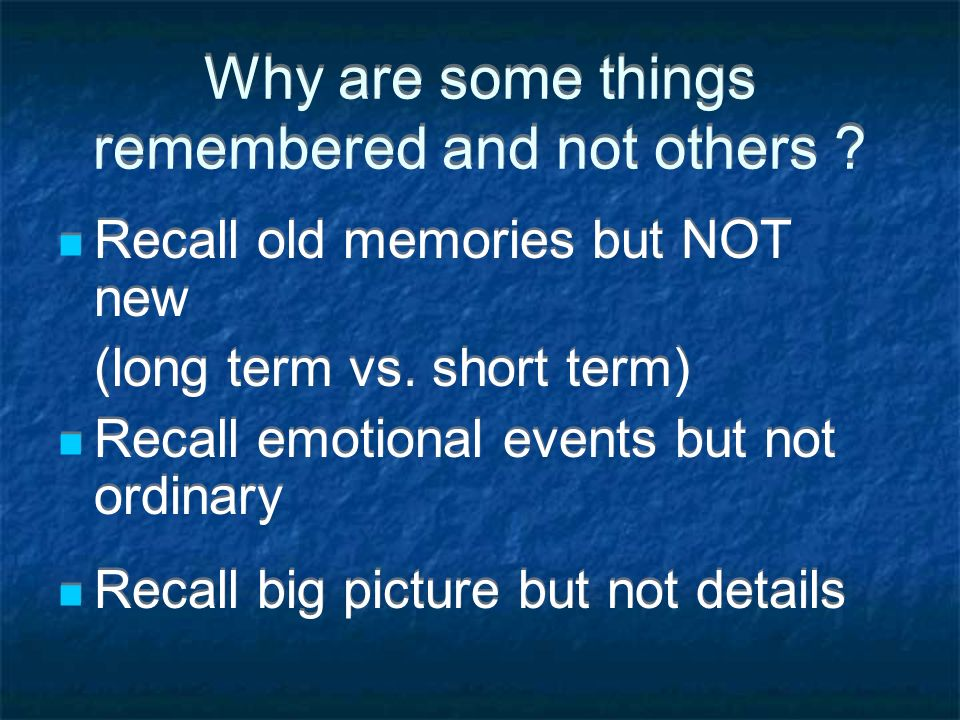 Why are some things remembered and not others ? Recall old memories but NOT new (long term vs. short term) Recall emotional events but not ordinary Re