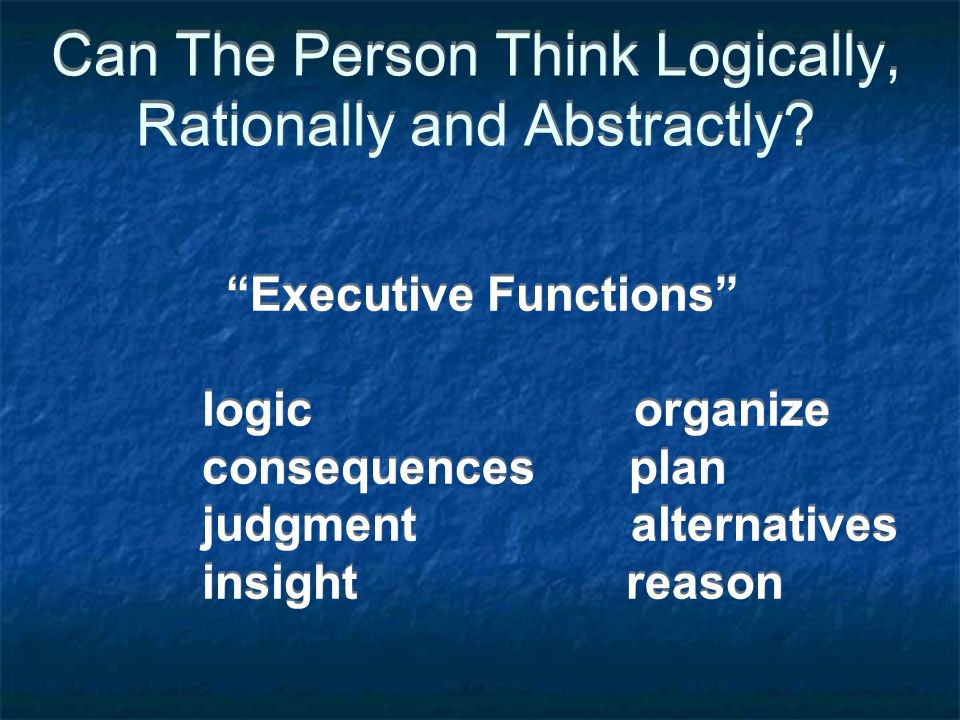Can The Person Think Logically, Rationally and Abstractly? Executive Functions logic organize consequences plan judgment alternatives insight reason E