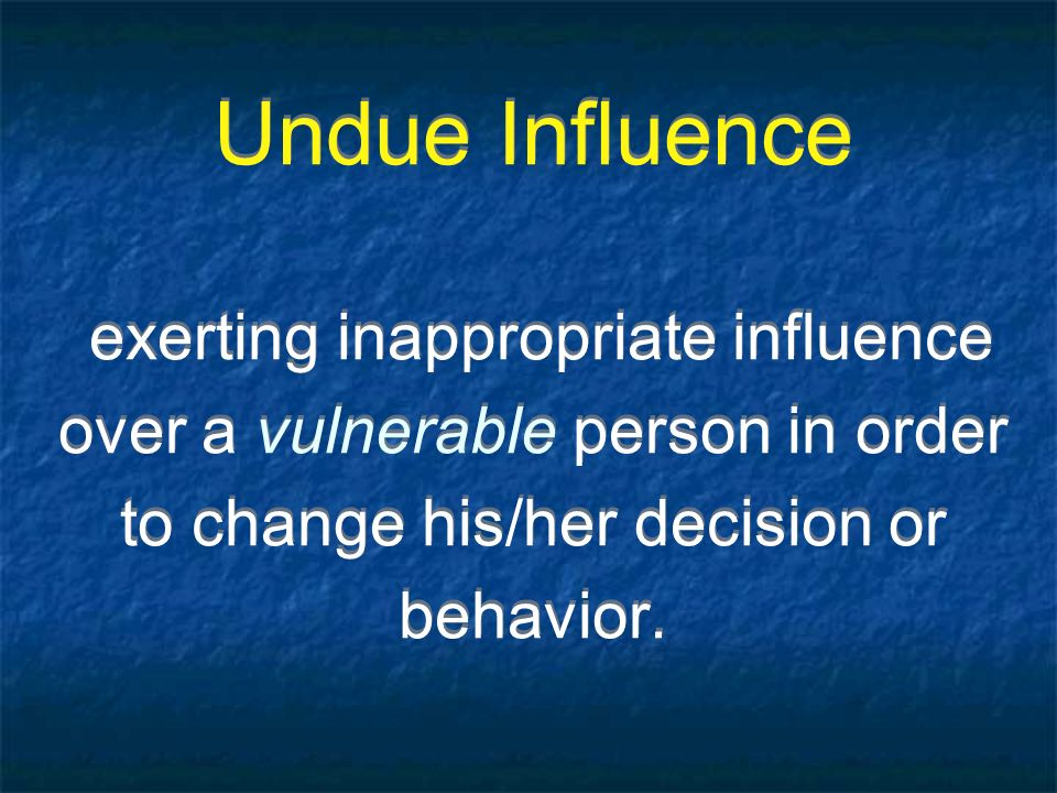 Undue Influence exerting inappropriate influence over a vulnerable person in order to change his/her decision or behavior.