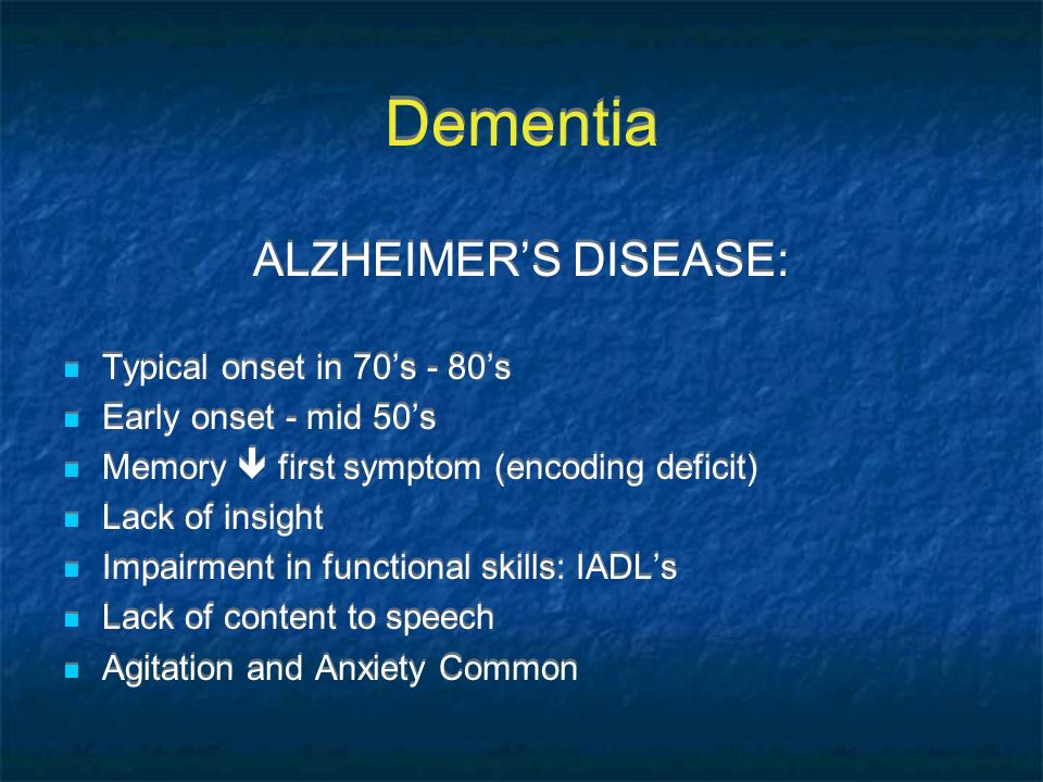 Dementia ALZHEIMERS DISEASE: Typical onset in 70s - 80s Early onset - mid 50s Memory first symptom (encoding deficit) Lack of insight Impairment in fu