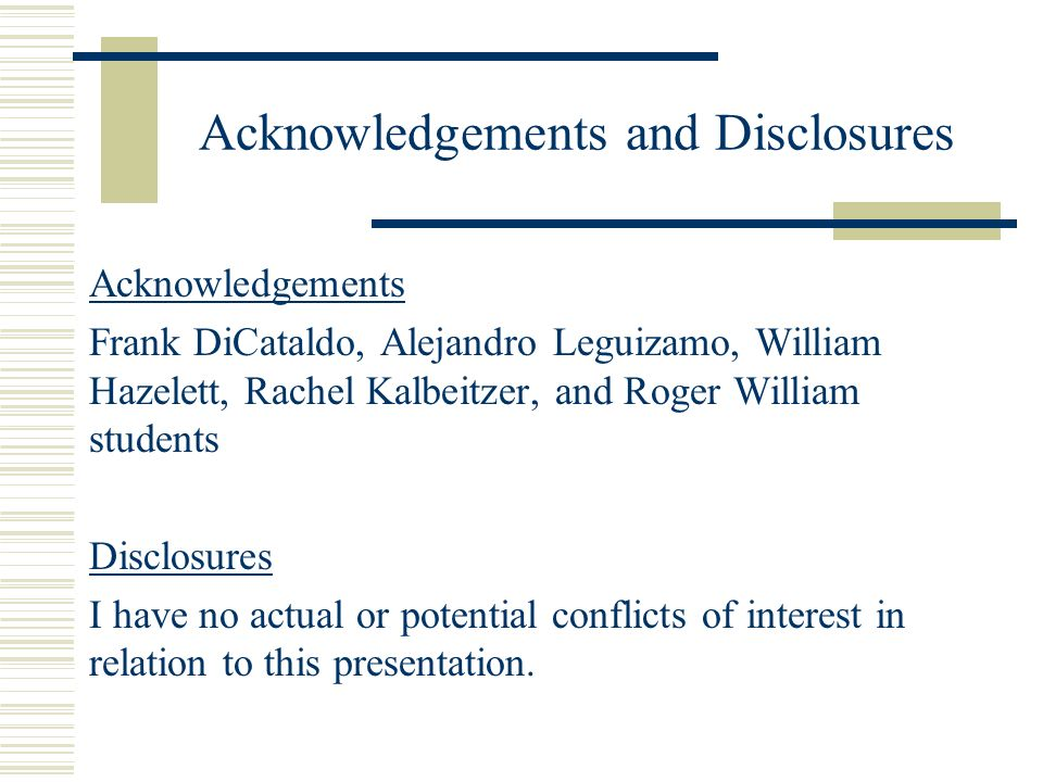 Acknowledgements and Disclosures Acknowledgements Frank DiCataldo, Alejandro Leguizamo, William Hazelett, Rachel Kalbeitzer, and Roger William students Disclosures I have no actual or potential conflicts of interest in relation to this presentation.