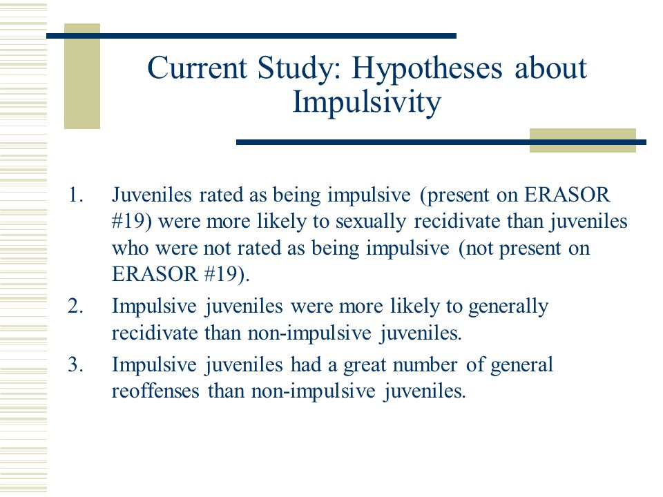 Current Study: Hypotheses about Impulsivity 1.Juveniles rated as being impulsive (present on ERASOR #19) were more likely to sexually recidivate than juveniles who were not rated as being impulsive (not present on ERASOR #19).