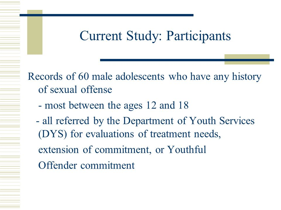 Current Study: Participants Records of 60 male adolescents who have any history of sexual offense - most between the ages 12 and 18 - all referred by the Department of Youth Services (DYS) for evaluations of treatment needs, extension of commitment, or Youthful Offender commitment