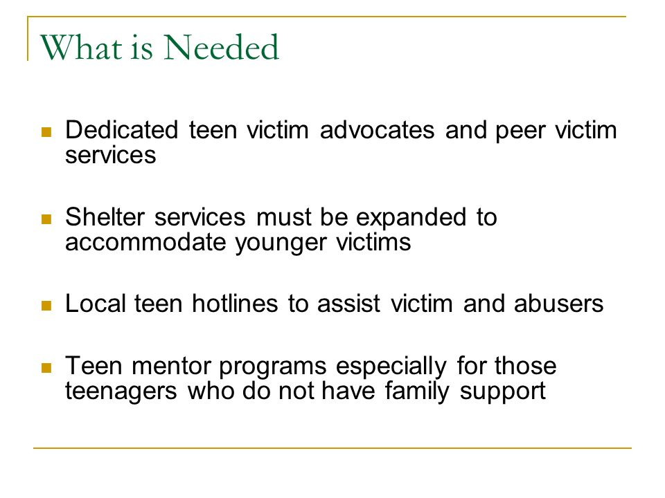 What is Needed Dedicated teen victim advocates and peer victim services Shelter services must be expanded to accommodate younger victims Local teen hotlines to assist victim and abusers Teen mentor programs especially for those teenagers who do not have family support