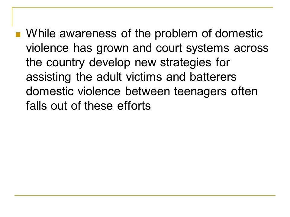 What is Needed Courts in collaboration with the community need to provide educational workshops and outreach events to educate teens Access to restraining orders Free batterers treatment programs specifically designed for teenagers