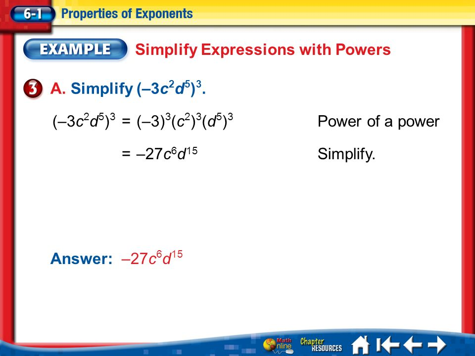 Lesson 1 Ex3 Simplify Expressions with Powers A. Simplify (–3c 2 d 5 ) 3. (–3c 2 d 5 ) 3 =(–3) 3 (c 2 ) 3 (d 5 ) 3 Power of a power =–27c 6 d 15 Simpl