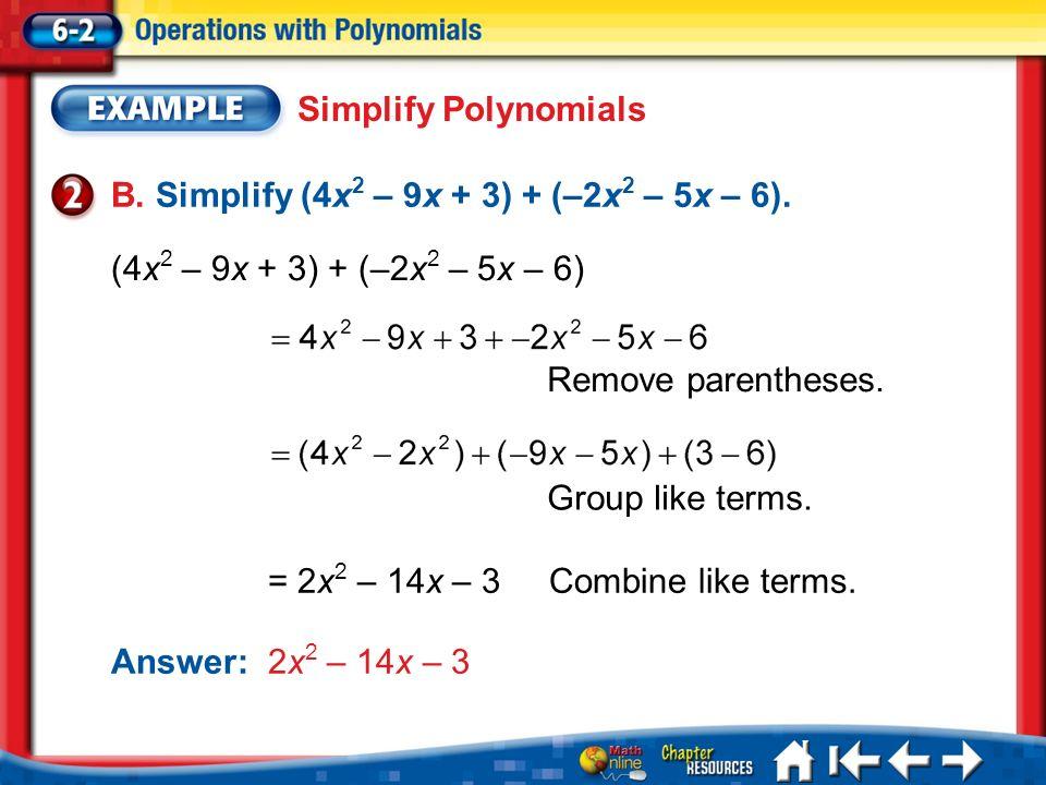 Lesson 2 Ex2 Simplify Polynomials B. Simplify (4x 2 – 9x + 3) + (–2x 2 – 5x – 6). (4x 2 – 9x + 3) + (–2x 2 – 5x – 6) = 2x 2 – 14x – 3Combine like term