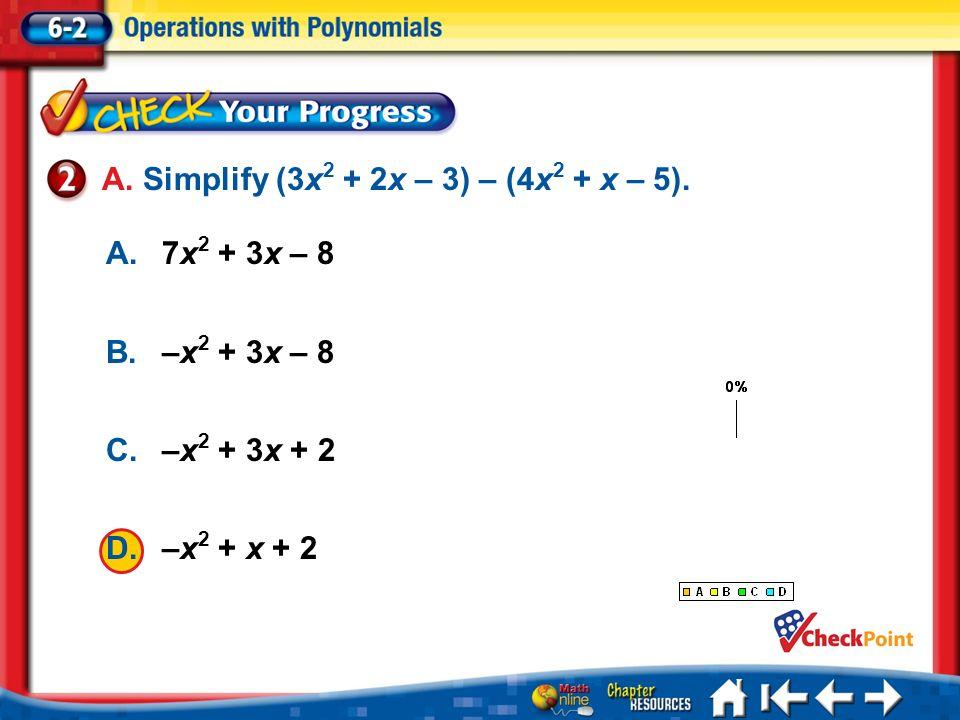 Lesson 2 CYP2 1.A 2.B 3.C 4.D A.7x 2 + 3x – 8 B.–x 2 + 3x – 8 C.–x 2 + 3x + 2 D.–x 2 + x + 2 A. Simplify (3x 2 + 2x – 3) – (4x 2 + x – 5).
